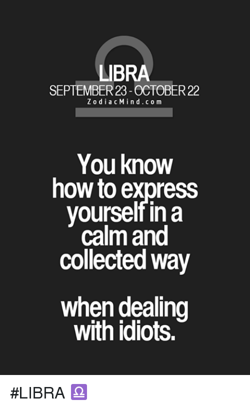 Dealing With Idiots: LIBRA  SEPTEMBER 23-OCTOBER 22  Z o d i a c Min d c o m  You know  how to express  yourself in a  calm and  collected way  when dealing  with idiots. #LIBRA ♎