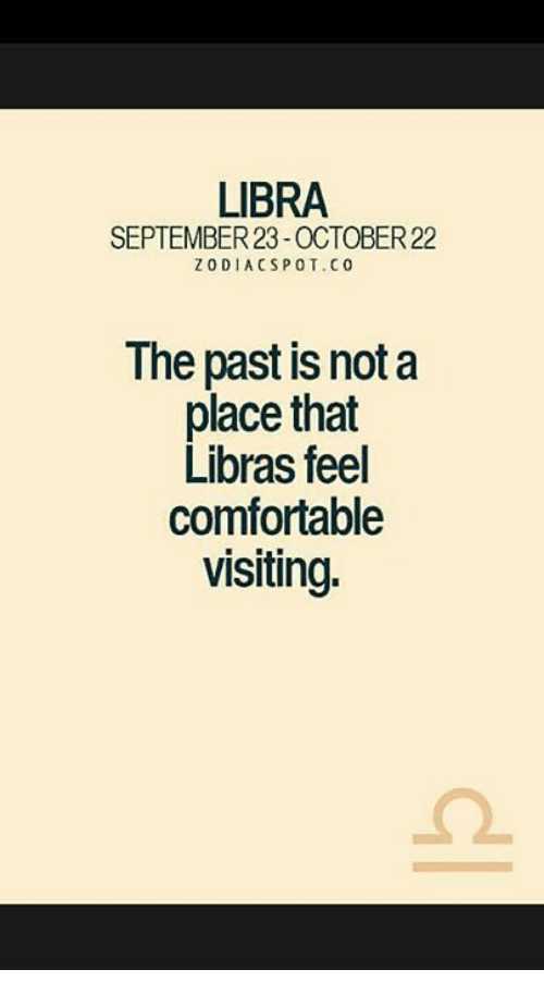 pot: LIBRA  SEPTEMBER 23-OCTOBER 22  z ODI ACSP C  POT. The past is not a  place that  Libras feel  comfortable  visiting.
