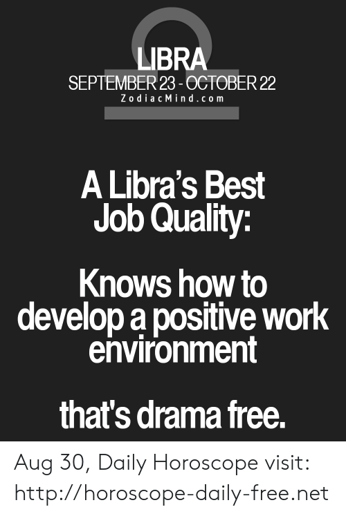 Zodiac Mind: LIBRA  SEPTEMBER 23-OCTOBER 22  Zodiac Mind .com  A Libra's Best  Job Quality:  Knows how to  develop a positive work  environment  that's drama free. Aug 30, Daily Horoscope visit: http://horoscope-daily-free.net