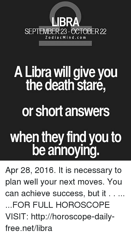 Death Stare: LIBRA  SEPTEMBER 23-OCTOBER 22  ZodiacMind. co m  A Libra will give vou  the death staré,  or short answers  when they find you to  be annoying. Apr 28, 2016. It is necessary to plan well your next moves. You can achieve success, but it  . . ... ...FOR FULL HOROSCOPE VISIT: http://horoscope-daily-free.net/libra