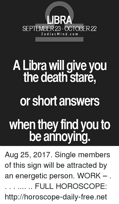 Death Stare: LIBRA  SEPTEMBER 23-OCTOBER 22  ZodiacMind. co m  A Libra will give vou  the death staré,  or short answers  when they find you to  be annoying. Aug 25, 2017. Single members of this sign will be attracted by an energetic person. WORK –  . . . . .... .. FULL HOROSCOPE: http://horoscope-daily-free.net