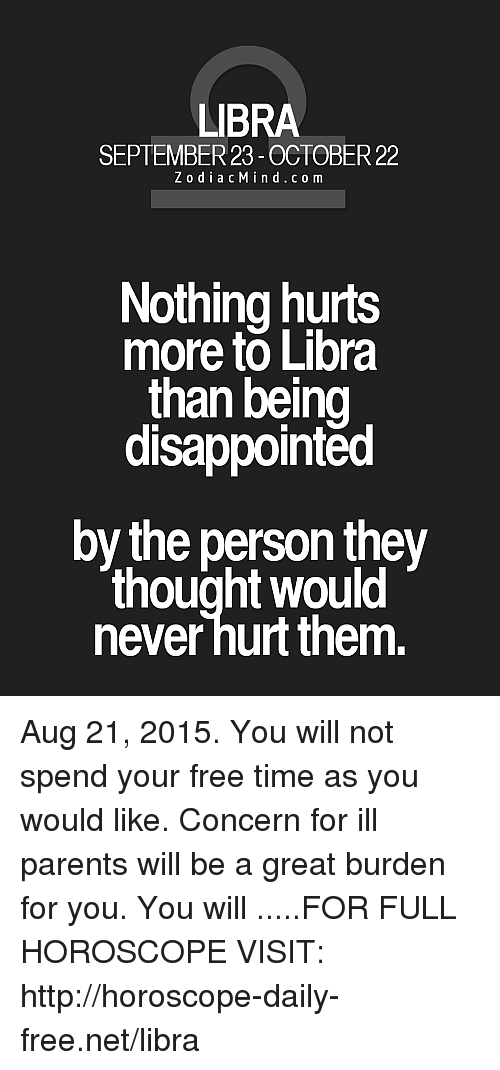 Disappointed: LIBRA  SEPTEMBER 23- OCTOBER 22  ZodiacMind.com  Nothing hurts  more to Libra  than being  disappointed  by the person they  thought would  never hurt them. Aug 21, 2015. You will not spend your free time as you would like. Concern for ill parents will be a great burden for you. You will .....FOR FULL HOROSCOPE VISIT: http://horoscope-daily-free.net/libra
