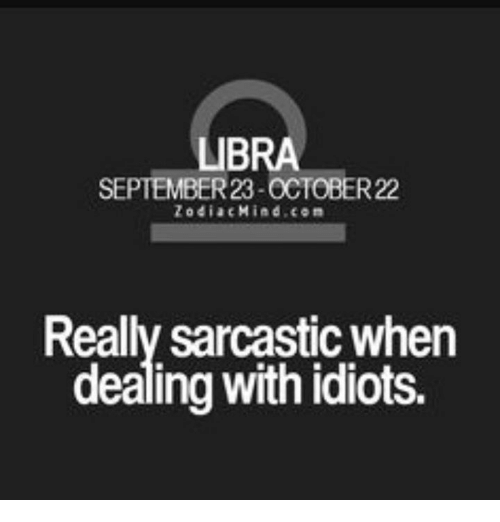 Dealing With Idiots: LIBRA  SEPTEMBER 23-OCTOBER22  Zodiac Mind, co m  Really sarcastic when  dealing with idiots.