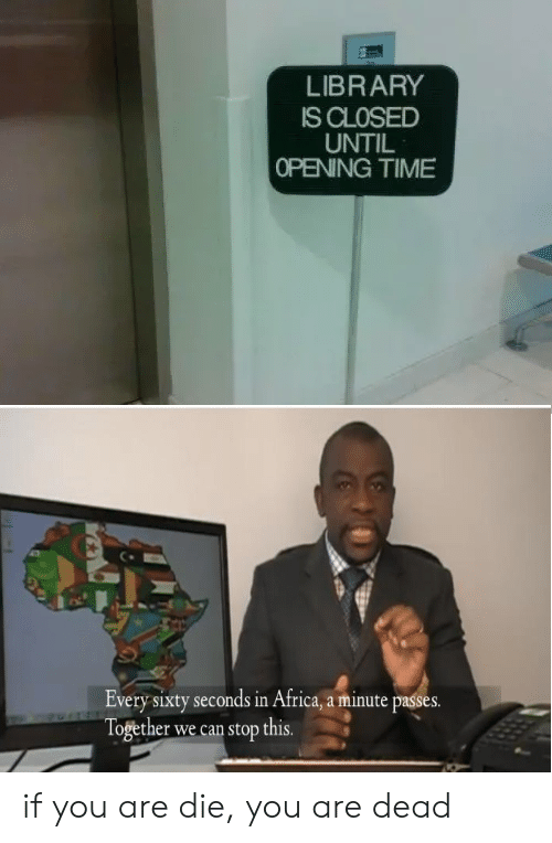 In Africa: LIBRARY  IS CLOSED  UNTIL  OPENING TIME  Every sixty seconds in Africa, a minute passes.  Together we can stop this. if you are die, you are dead