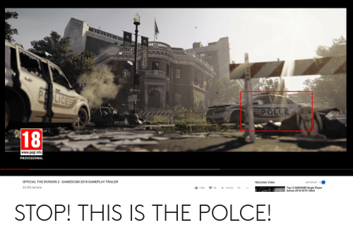gamescom: Lic  POLCE  18  www.pegi.info  PROVISIONAL  OFFICIAL THE DIVISION 2 GAMESCOM 2018 GAMEPLAY TRAILER  Nächstes Video  34.355 Aufrufe  1台1180 195 → TEILEN t  Top 12 AWESOME Single Player  Games 2018-2019 | Most STOP! THIS IS THE POLCE!