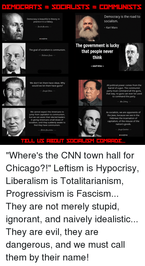 """Beautiful, Chicago, and cnn.com: LIC RTS-SOCIALISTS-COMMUNISTS  Democracy is beautiful in theory: in  practice it is a falacy  Democracy is the road to  socialism  Karl Marx  The government is lucky  that people never  think  The goal of socialism is communism  Adolf Hitler  We don't let them have ideas. wry  would we let them have guns?  All political power comes from the  barrel of a gun. The communist  party must command all the guns  that way, no guns can ever be used  to command the party  We cannot expect the Americans to  ump from capitalism to communism  but we can assist their elected leaders  in ging Americans smail doses of  socialism, urtil they suddeny awake to  find they have communism  As socialists, we are apponents of  the Jews, because we see in the  Hebrews the incarnation of  capitalism, of the misuse of the  nation's goods """"Where's the CNN town hall for Chicago?!""""  Leftism is Hypocrisy, Liberalism is Totalitarianism, Progressivism is Fascism...   They are not merely stupid, ignorant, and naively idealistic...  They are evil, they are dangerous, and we must call them by their name!"""