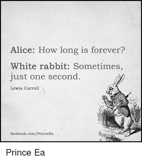 white rabbit: lice: How long is forever?  White rabbit: Sometimes,  just one second  Lewis Carroll  facebook.com/PrinceEa Prince Ea