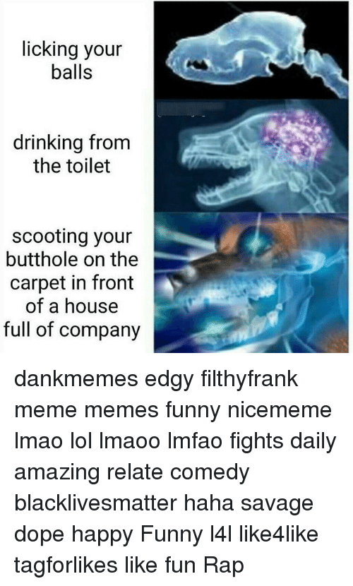 Black Lives Matter, Dope, and Drinking: licking your  balls  drinking from  the toilet  scooting your  butthole on the  carpet in front  of a house  full of company dankmemes edgy filthyfrank meme memes funny nicememe lmao lol lmaoo lmfao fights daily amazing relate comedy blacklivesmatter haha savage dope happy Funny l4l like4like tagforlikes like fun Rap