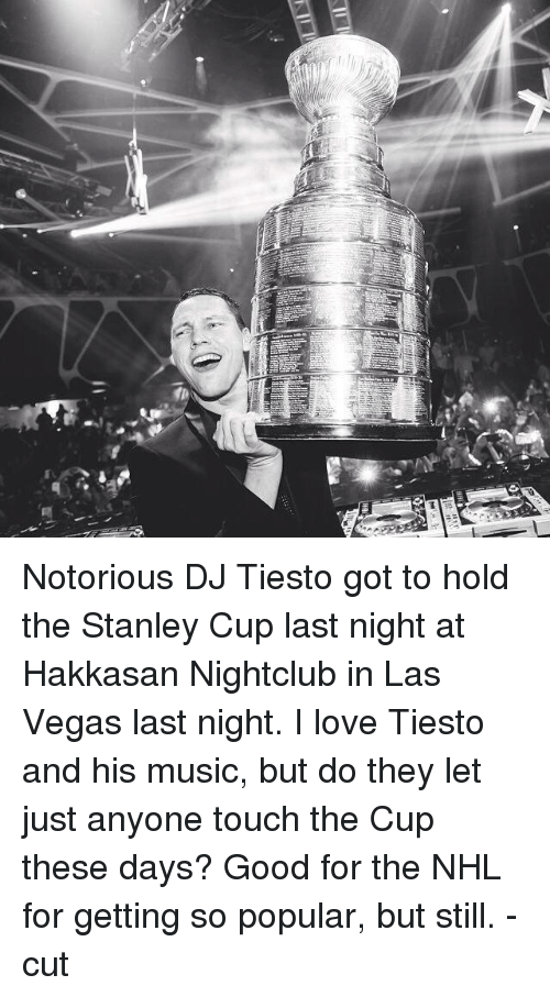 dj tiesto: LID Notorious DJ Tiesto got to hold the Stanley Cup last night at Hakkasan Nightclub in Las Vegas last night.  I love Tiesto and his music, but do they let just anyone touch the Cup these days? Good for the NHL for getting so popular, but still.  -cut