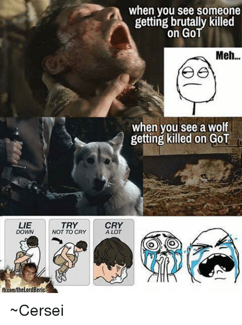 crying a lot: LIE  DOWN  TRY  NOT TO CRY  when you see someone  getting brutally killed  on Go  Meh...  when you see a wolf  getting killed on GoT  CRY  A LOT ~Cersei