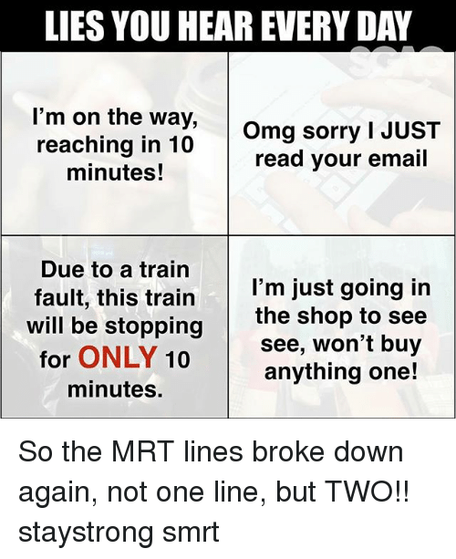 Memes, Omg, and Sorry: LIES YOU HEAR EVERY DAY  'm on the way,  reaching in 10  minutes!  Omg sorry I JUST  read your email  Due to a train  fault, this train I'm just going in  will be stopping  for ONLY 10  minutes  the shop to see  see, won't buy  anything one! So the MRT lines broke down again, not one line, but TWO!! staystrong smrt
