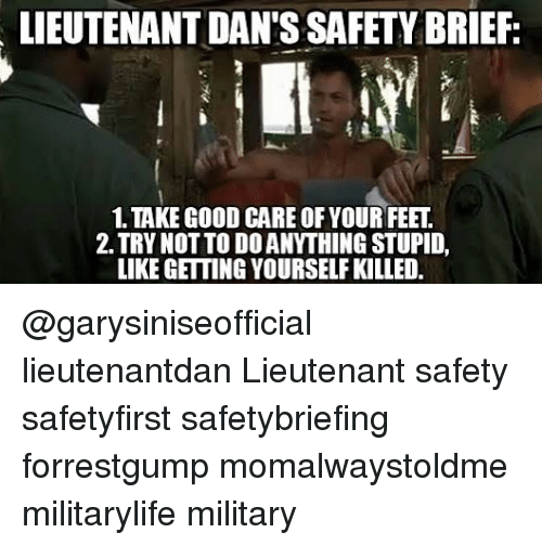Memes, Good, and Military: LIEUTENANT DAN'S SAFETY BRIEF  1.TAKE GOOD CARE OF YOUR FEET  2. TRY NOTTO DOANITHING STUPID,  LIKE GETTING YOURSELFKILLED. @garysiniseofficial lieutenantdan Lieutenant safety safetyfirst safetybriefing forrestgump momalwaystoldme militarylife military