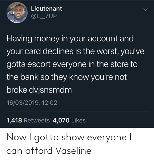 Lieutenant: Lieutenant  @L_7UP  Having money in your account and  your card declines is the worst, you've  gotta escort everyone in the store to  the bank so they know you're not  broke dvjsnsmdm  16/03/2019, 12:02  1,418 Retweets 4,070 Likes Now I gotta show everyone I can afford Vaseline