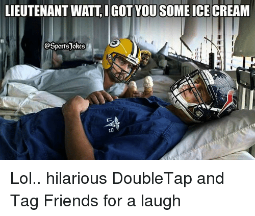 Friends, Lol, and Sports: LIEUTENANT WATT, IGOT YOU SOME ICE CREAM  @SportsJokes Lol.. hilarious DoubleTap and Tag Friends for a laugh