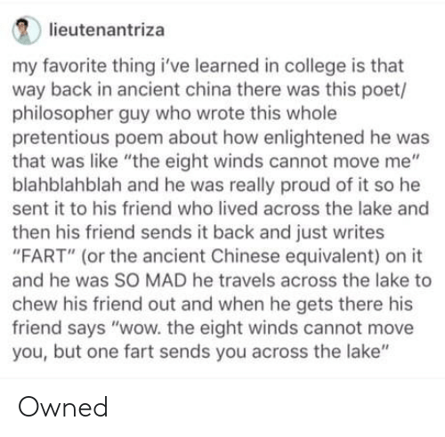 "enlightened: lieutenantriza  my favorite thing i've learned in college is that  way back in ancient china there was this poet/  philosopher guy who wrote this whole  pretentious poem about how enlightened he was  that was like ""the eight winds cannot move me""  blahblahblah and he was really proud of it so he  sent it to his friend who lived across the lake and  then his friend sends it back and just writes  ""FART"" (or the ancient Chinese equivalent) on it  and he was SO MAD he travels across the lake to  chew his friend out and when he gets there his  friend says ""wow. the eight winds cannot move  you, but one fart sends you across the lake"" Owned"