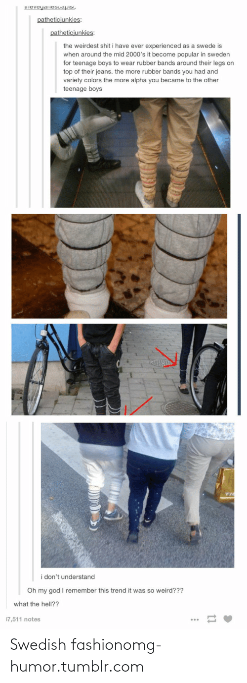swede: LIeveyanEscapisi.  patheticjunkies:  patheticjunkies:  the weirdest shit i have ever experienced as a swede is  when around the mid 2000's it become popular in sweden  for teenage boys to wear rubber bands around their legs on  top of their jeans. the more rubber bands you had and  variety colors the more alpha you became to the other  teenage boys  TI  i don't understand  Oh my god I remember this trend it was so weird???  what the hell??  17,511 notes Swedish fashionomg-humor.tumblr.com