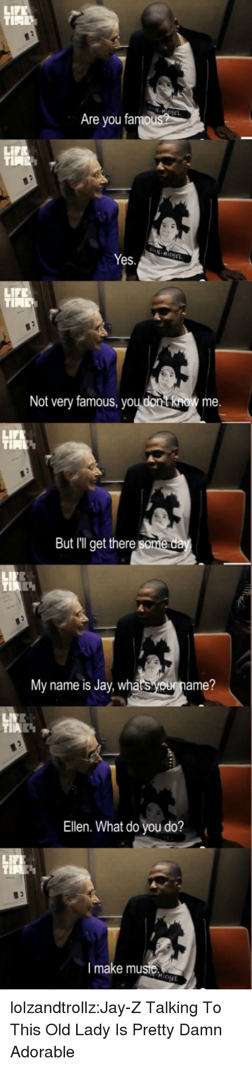 Jay Z: LIF  N-MIoE  Are you famou  LIFE  Yes.  LIFE  Not very famous, youdonno me  LIFL  But Illget there  My name is Jay  whatsouname?  Ellen. What do you do?  LIFL  I make musie  CHEL lolzandtrollz:Jay-Z Talking To This Old Lady Is Pretty Damn Adorable