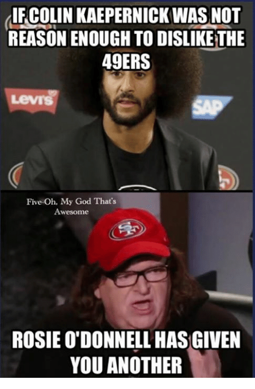 49er: lIFCOLIN KAEPERNICK WAS NOT  REASON ENOUGH TO DISLIKE THE  49ERS  Five-Oh, My God That's  Awesome  ROSIE O'DONNELL HAS GIVEN  YOU ANOTHER
