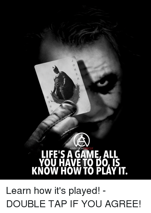 Life, Memes, and Game: LIFE A GAME, ALL  AMBITION  RCLE  YOU HAVE TO DO, IS  KNOW HOW TO PLAY IT. Learn how it's played! - DOUBLE TAP IF YOU AGREE!