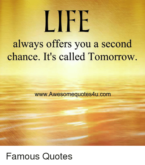 memes: LIFE  always offers you a second  chance. It's called Tomorrow  www.Awesomequotes4u.com Famous Quotes