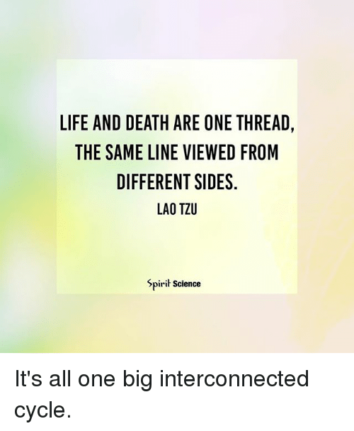 laos: LIFE AND DEATH ARE ONE THREAD,  THE SAME LINE VIEWED FROM  DIFFERENT SIDES.  LAO TZU  Spirit Science It's all one big interconnected cycle.