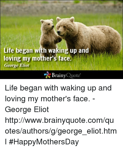 george eliot: Life began with waking up and  loving my mother's face.  George Eliot  Brainy  Quote Life began with waking up and loving my mother's face. - George Eliot http://www.brainyquote.com/quotes/authors/g/george_eliot.html #HappyMothersDay