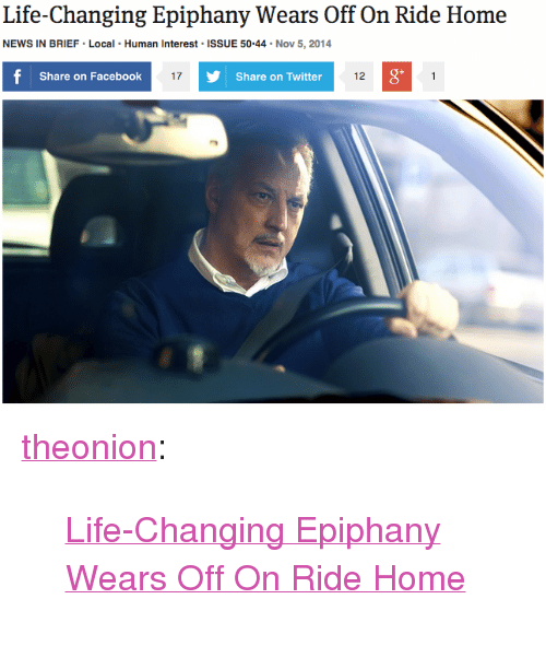 "Share On: Life-Changing Epiphany Wears Off On Ride Home  NEWS IN BRIEF Local Human Interest ISSUE 50.44 Nov 5, 2014  Share on Facebook  17  Share on Twitter  12  0 <p><a href=""http://theonion.tumblr.com/post/101851695283/life-changing-epiphany-wears-off-on-ride-home"" class=""tumblr_blog"" target=""_blank"">theonion</a>:</p><blockquote><p><a href=""http://onion.com/1GpJo9X"" target=""_blank"">Life-Changing Epiphany Wears Off On Ride Home</a> </p></blockquote>"