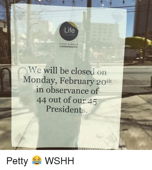 Life, Memes, and Petty: Life  CHIROPRACTIC  We  will be closed on  Monday, February 20th  in observance of  44 out of our 45  Presidents Petty 😂 WSHH