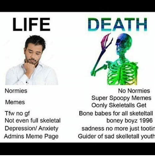 Bones, Life, and Meme: LIFE  DEATH  Normies  No Normies  Super Spoopy Memes  Memes  Oonly Skeletalls Get  Bone babes for all sketeltall  Not even full skeletal  boney boyz 1996  Depression/ Anxiety  sadness no more just tootin  Admins Meme Page  Guider of sad skelletall youth
