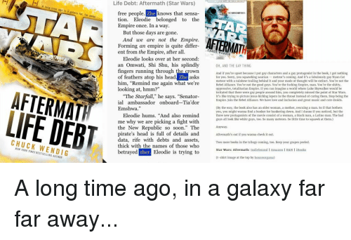 """Amazon, Bad, and Books: Life Debt: Aftermath (Star Wars)  A long time ago in à galaxy far, far away  free people. Zhe knows that sensa-  tion. Eleodie belonged to the  Empire once. In a way  AR  But those days are gone.  And we are not the Empire.  Forming an empire is quite differ-  ent from the Empire, after all  Eleodie looks over at her second:  an Omwati, Shi Shu, his splindly  fingers running through the crown  of feathers atop his head Zhe asks  him, """"Remind me again what we're  OH, AND THE GAY THING  And if you're upset because I put gay characters and a gay protagonist in the book, I got nothing  for you. Sorry, you squawking saurian meteor's coming. And it's a fabulously gay Nyan Cat  meteor with a rainbow trailing behind it and your mode of thought will be extinct. You're not the  Rebel Alliance. You're not the good guys. You're the fucking Empire, man. You're the shitty  oppressive, totalitarian Empire. If you can imagine a world where Luke Skywalker would be  irritated that there were gay people around him, you completely missed the point of Star Wars.  looking at, hmm""""  """"The Starfall he says. """"Senator It's like trying to picture Jesus kicking lepers in the throat instead of curing them. Stop being the  Emshwa.  me why we are picking a fight with Pouys  Empire. Join the Rebel Alliance. We have love and inclusion and great music and cute droids  LIFE DEBT  ial ambassador onboard-Tia'dor  Eleodie hums. """"And also remind  the New Republic so soon."""" The  (By the way, the book also has an older woman, a mother, rescuing a man. So if that bothers  you, you might wanna find a bunker for hunkering down. And I dunno if you noticed, but the  three new protagonists of the movie consist of a woman, a black man, a Latino man. The bad  guys all look like white guys, too. So many meteors. So little time to squawk at them.)  CHUCK WENDIG  NEW YORK TIMES BESTSELLING AUTHOR  pirate's head is full of details and  data, rife with debts and assets,  thick with the names of t"""