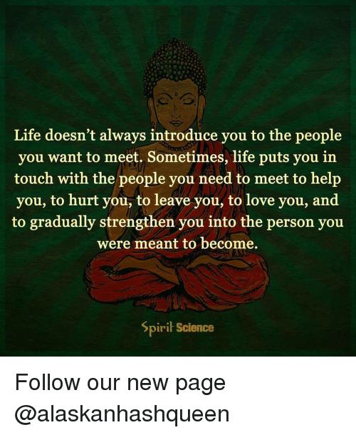 Spirit Science: Life doesn't always introduce you to the people  you want to meet. Sometimes, life puts you in  touch with the people you need to meet to help  you, to hurt you, to leave you, to love you, and  to gradually strengthen you into the person you  were meant to become.  Spirit Science Follow our new page @alaskanhashqueen