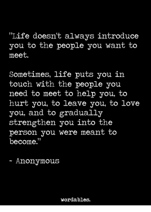"""Hurtfully: Life doesn't always introduce  you to the people you want to  meet  Sometimes, life puts you in  touch with the people you  need to meet to help you, to  hurt you, to leave you, to love  you, and to gradually  strengthen you into the  person you were meant to  become.""""  - Anonymous  wordables."""