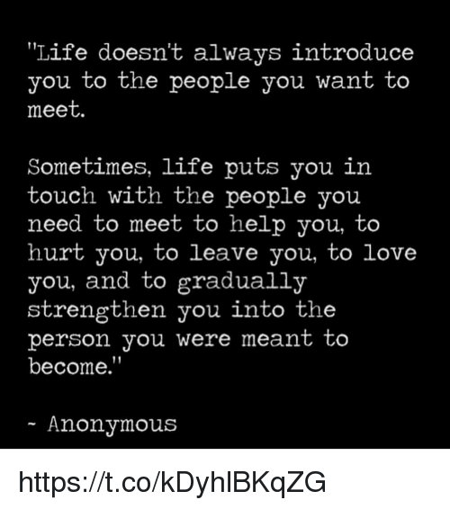"""Life, Love, and Memes: Life doesn't always introduce  you to the people you want to  meet.  Sometimes, life puts you in  touch with the people you  need to meet to help you, to  hurt you, to leave you, to love  you, and to gradually  strengthen you into the  person you Were meant to  become.""""  Anonymous https://t.co/kDyhlBKqZG"""