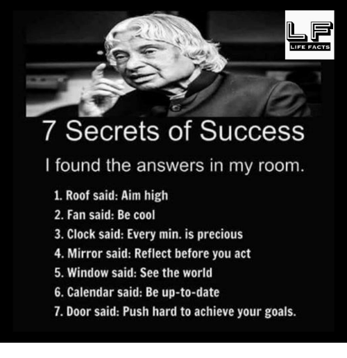 Clock, Facts, and Goals: LIFE FACTS  7 Secrets of Success  I found the answers in my room.  1. Roof said: Aim high  2. Fan said: Be cool  3. Clock said: Every min. is precious  4. Mirror said: Reflect before you act  5. Window said: See the world  6. Calendar said: Be up-to-date  7. Door said: Push hard to achieve your goals.