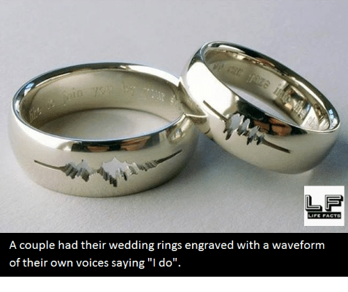 "Life: LIFE FACTS  A couple had their wedding rings engraved with a waveform  of their own voices saying ""I do""."