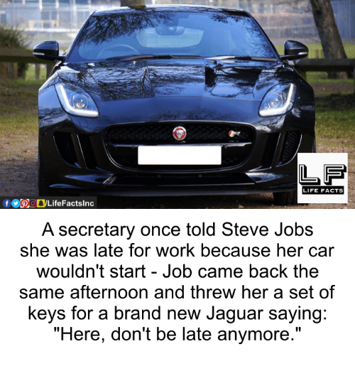 "Facts, Life, and Memes: LIFE FACTS  A secretary once told Steve Jobs  she was late for work because her car  wouldn't start Job came back the  same afternoon and threw her a set of  keys for a brand new Jaguar saying:  ""Here, don't be late anymore."""