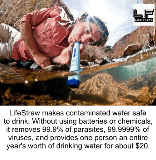 Drinking, Facts, and Life: LIFE FACTS  LifeStraw makes contaminated water safe  to drink. Without using batteries or chemicals  it removes 99.9% of parasites, 99.9999% of  viruses, and provides one person an entire  year's worth of drinking water for about $20.