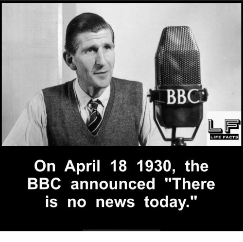 "Memes, April, and Announcement: LIFE FACTS  On April 18 1930, the  BBC announced ""There  is no news today."