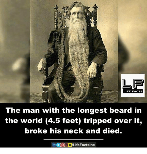 Beard, Facts, and Life: LIFE FACTS  The man with the longest beard in  the world (4.5 feet) tripped over it,  broke his neck and died.