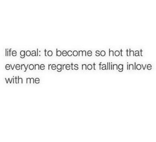 regrets: life goal: to become so hot that  everyone regrets not falling inlove  with me