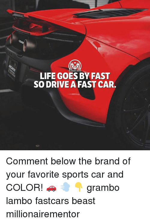 Life, Memes, and Sports: LIFE GOES BY FAST  SO DRIVE A FAST CAR. Comment below the brand of your favorite sports car and COLOR! 🚗 💨 👇 grambo lambo fastcars beast millionairementor
