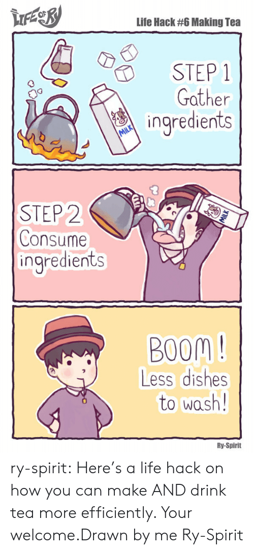your welcome: Life Hack #6 Making Tea  STEP 1  Gather  ingredients  STEP 2  Consume  ingredients  BOOM !  Less dishes  to wash!  Ry-Spirit ry-spirit:  Here's a life hack on how you can make AND drink tea more efficiently. Your welcome.Drawn by me Ry-Spirit