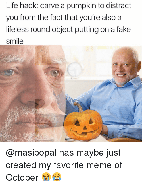 Fake, Funny, and Life: Life hack: carve a pumpkin to distract  you from the fact that you're also a  lifeless round object putting on a fake  smile @masipopal has maybe just created my favorite meme of October 😭😂