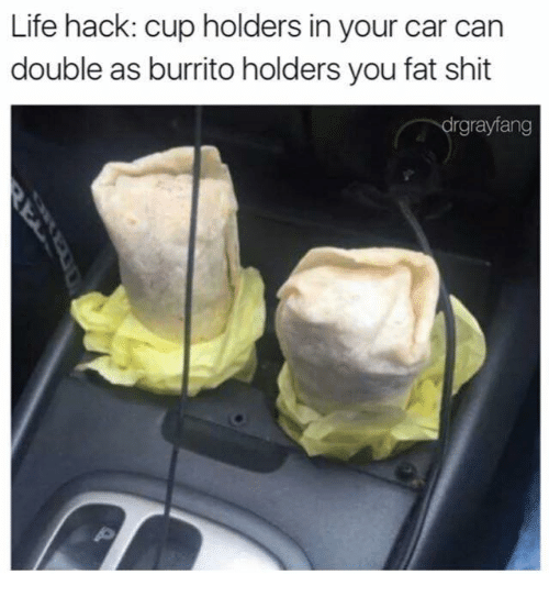 Dank Memes: Life hack: cup holders in your car can  double as burrito holders youfat shit  rgrayfang