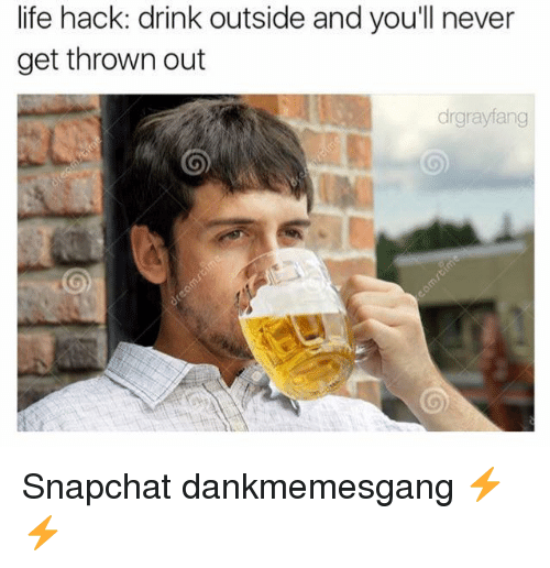 Life Hacke: life hack: drink outside and you'll never  get thrown out  drgrayfang Snapchat dankmemesgang ⚡️⚡️