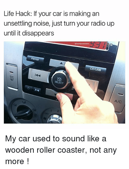 Memes, 🤖, and Hack: Life Hack: If your car is making an  unsettling noise, just turn your radio up  until it disappears  @comfy sweaters  FMIAM  CD/USB  VOL  A/C My car used to sound like a wooden roller coaster, not any more !