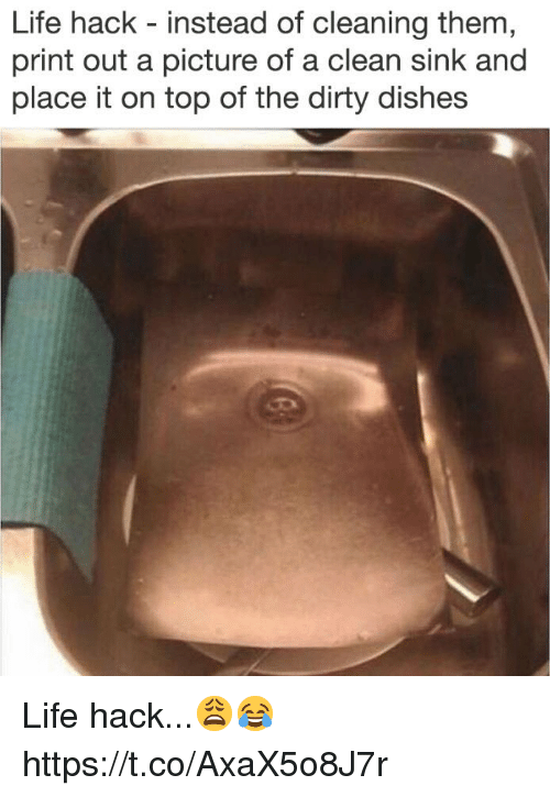 Life, Life Hack, and Dirty: Life hack - instead of cleaning them  print out a picture of a clean sink and  place it on top of the dirty dishes Life hack...😩😂 https://t.co/AxaX5o8J7r