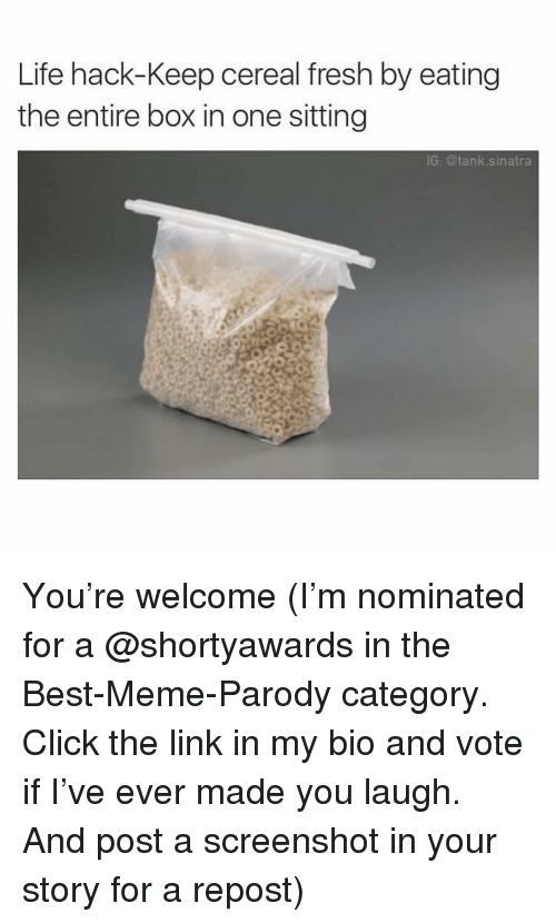 Parody: Life hack-Keep cereal fresh by eating  the entire box in one sitting  G. @tank.sinatra You're welcome (I'm nominated for a @shortyawards in the Best-Meme-Parody category. Click the link in my bio and vote if I've ever made you laugh. And post a screenshot in your story for a repost)