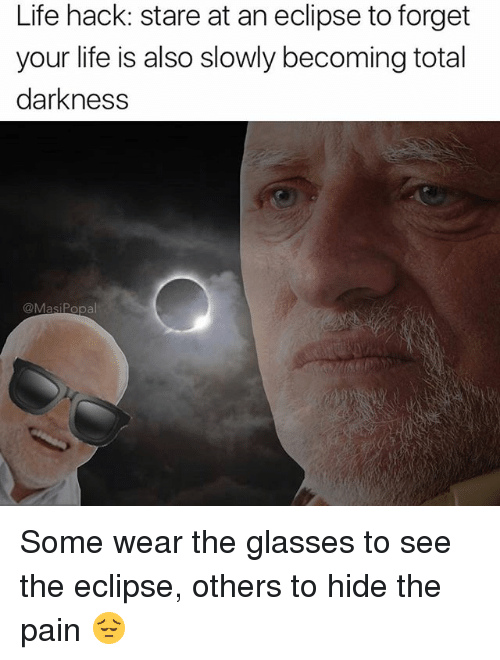 Life Hacke: Life hack: stare at an eclipse to forget  your life is also slowly becoming total  darkness  @MasiPopal Some wear the glasses to see the eclipse, others to hide the pain 😔