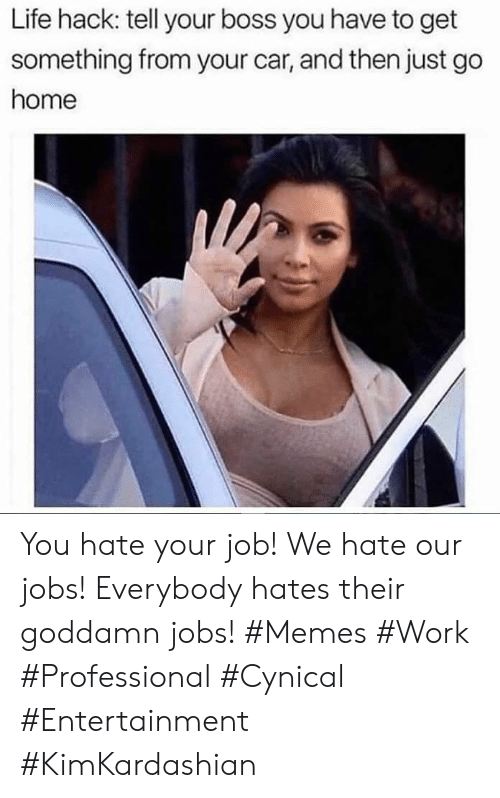 go home: Life hack: tell your boss you have to get  something from your car, and then just go  home You hate your job! We hate our jobs! Everybody hates their goddamn jobs! #Memes #Work #Professional #Cynical #Entertainment #KimKardashian